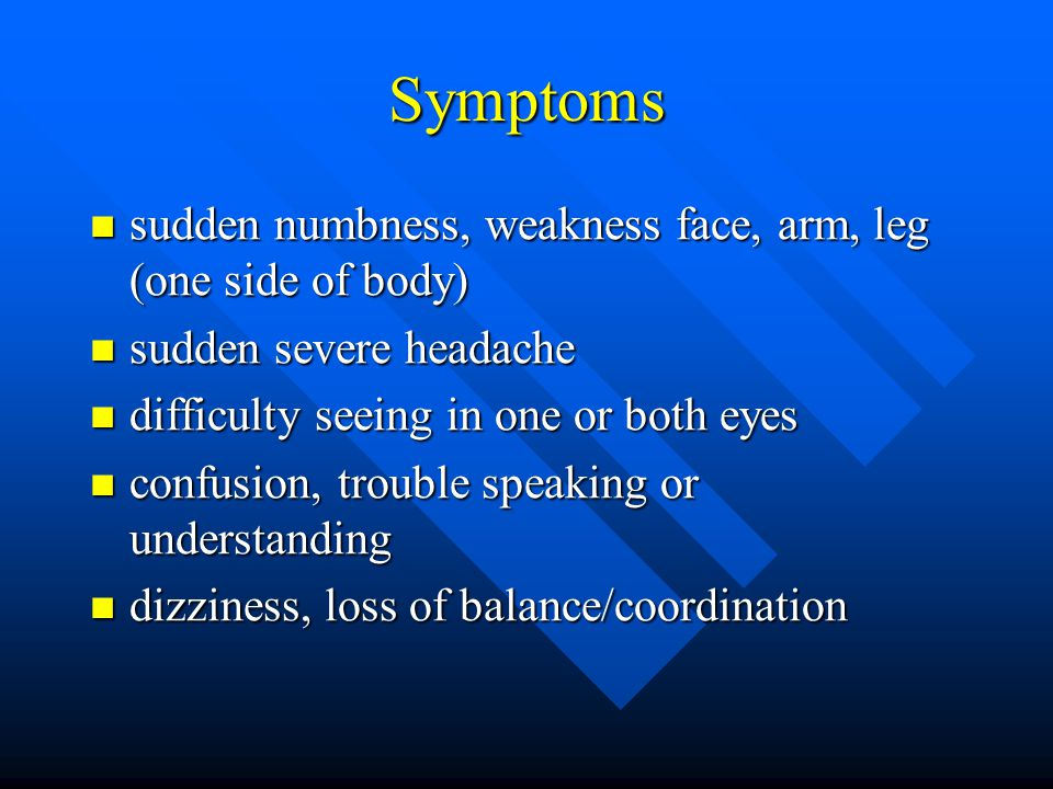 Symptoms sudden numbness, weakness face, arm, leg (one side of body) sudden numbness, weakness face, arm, leg (one side of body) sudden severe headache sudden severe headache difficulty seeing in one or both eyes difficulty seeing in one or both eyes confusion, trouble speaking or understanding confusion, trouble speaking or understanding dizziness, loss of balance/coordination dizziness, loss of balance/coordination