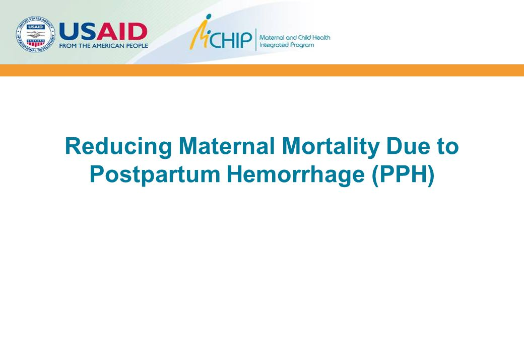 Emerging PPH Management Innovations  Use of misoprostol for treatment of PPH that occurs at home  Use of oxytocin in the Uniject™ device for prevention and treatment of PPH in home births  Non-pneumatic anti-shock garment (NASG) to stabilize and prevent/treat shock during management of PPH  Condom tamponade to treat PPH at facilities
