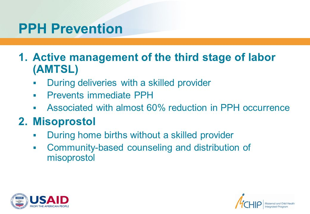 PPH Prevention  Active management of the third stage of labor (AMTSL)  During deliveries with a skilled provider  Prevents immediate PPH  Associated with almost 60% reduction in PPH occurrence  Misoprostol  During home births without a skilled provider  Community-based counseling and distribution of misoprostol