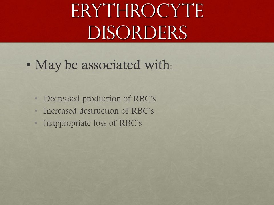 Erythrocyte disorders May be associated with : Decreased production of RBC's Increased destruction of RBC's Inappropriate loss of RBC's