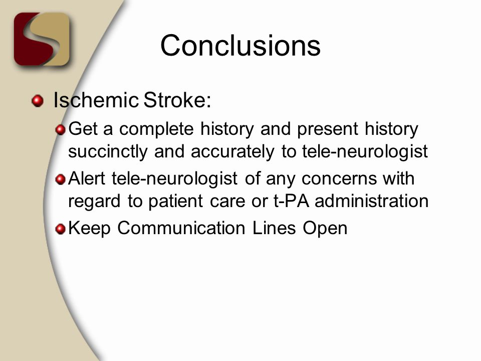 Conclusions Ischemic Stroke: Get a complete history and present history succinctly and accurately to tele-neurologist Alert tele-neurologist of any co