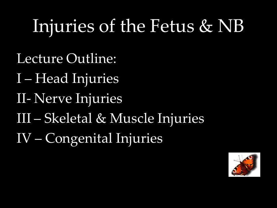 Injuries of the Fetus & NB Lecture Outline: I – Head Injuries II- Nerve Injuries III – Skeletal & Muscle Injuries IV – Congenital Injuries