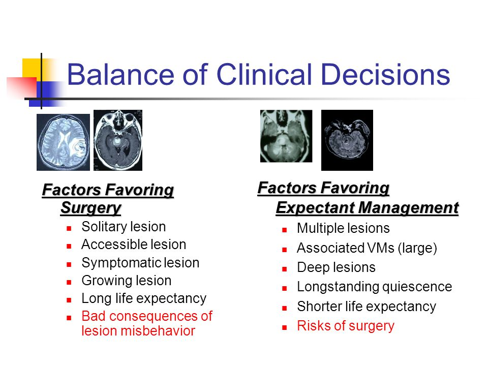 Balance of Clinical Decisions Factors Favoring Surgery Solitary lesion Accessible lesion Symptomatic lesion Growing lesion Long life expectancy Bad consequences of lesion misbehavior Factors Favoring Expectant Management Multiple lesions Associated VMs (large) Deep lesions Longstanding quiescence Shorter life expectancy Risks of surgery