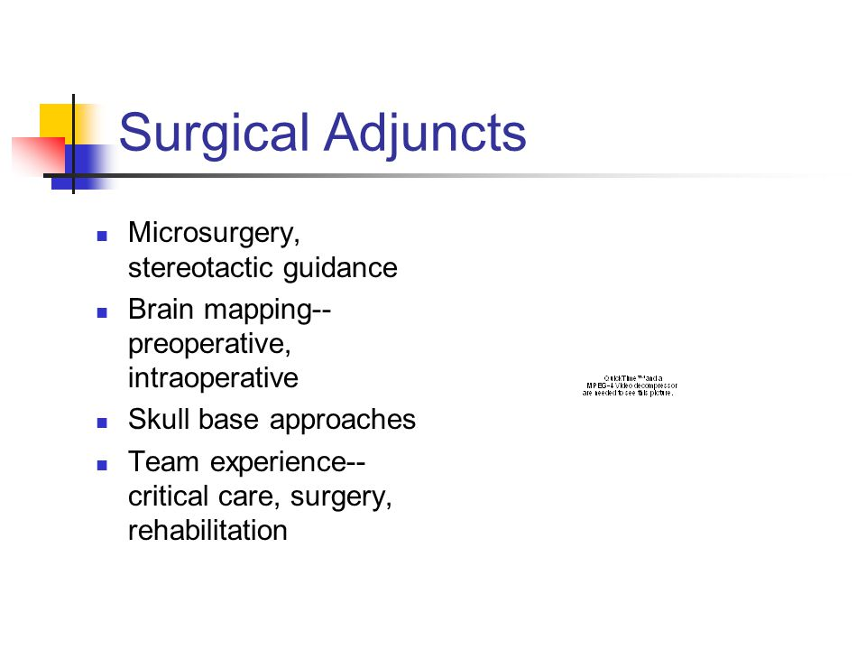 Surgical Adjuncts Microsurgery, stereotactic guidance Brain mapping-- preoperative, intraoperative Skull base approaches Team experience-- critical care, surgery, rehabilitation