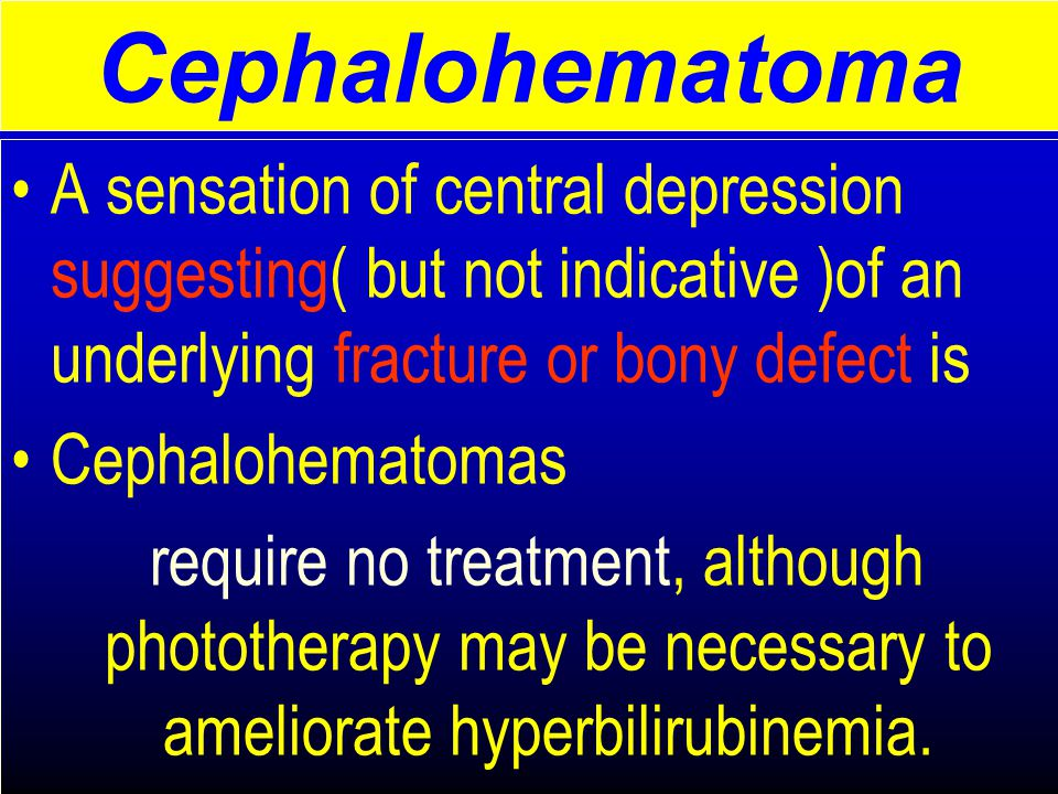 A sensation of central depression suggesting( but not indicative )of an underlying fracture or bony defect is Cephalohematomas require no treatment, although phototherapy may be necessary to ameliorate hyperbilirubinemia.