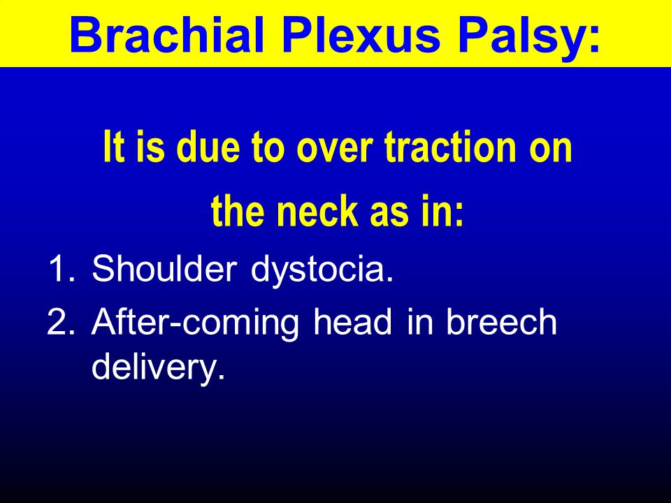 Brachial Plexus Palsy: It is due to over traction on the neck as in: 1.Shoulder dystocia.