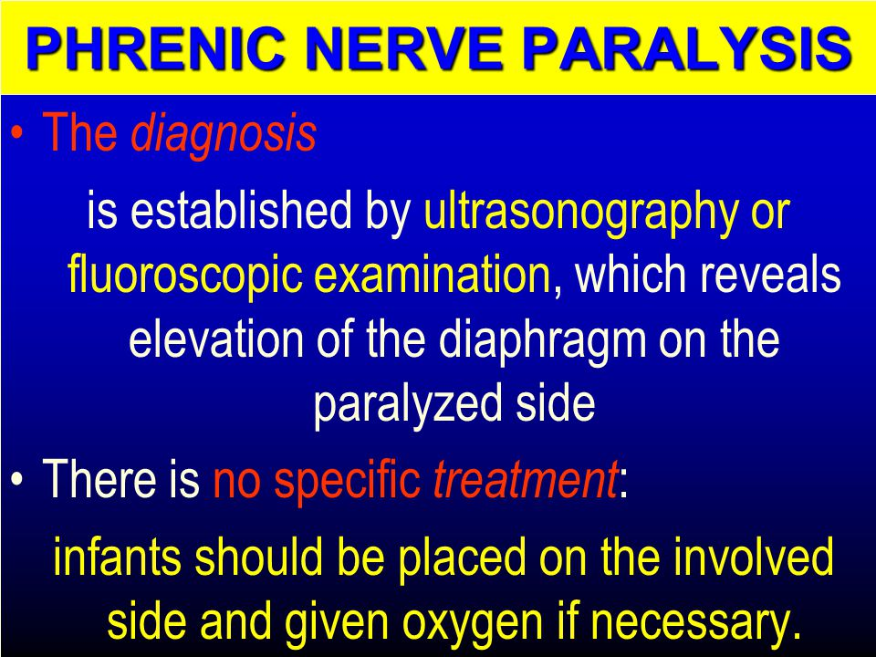 The diagnosis is established by ultrasonography or fluoroscopic examination, which reveals elevation of the diaphragm on the paralyzed side There is no specific treatment : infants should be placed on the involved side and given oxygen if necessary.