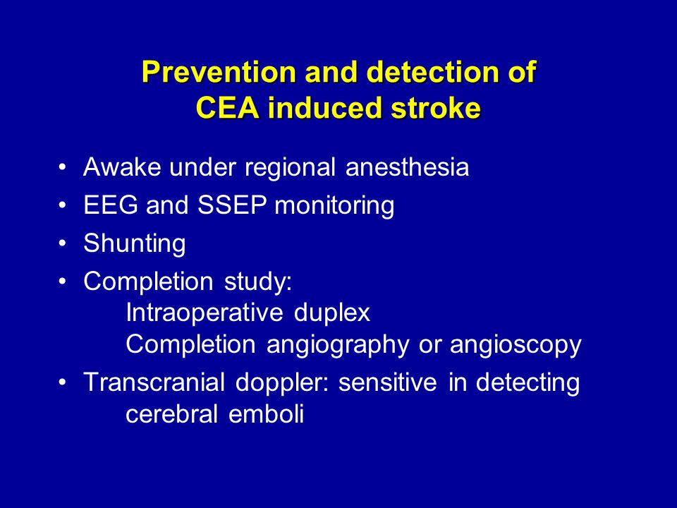 Prevention and detection of CEA induced stroke Awake under regional anesthesia EEG and SSEP monitoring Shunting Completion study: Intraoperative duplex Completion angiography or angioscopy Transcranial doppler: sensitive in detecting cerebral emboli