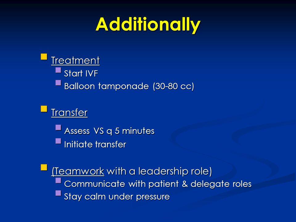 Additionally Treatment Treatment Start IVF Start IVF Balloon tamponade (30-80 cc) Balloon tamponade (30-80 cc) Transfer Transfer Assess VS q 5 minutes