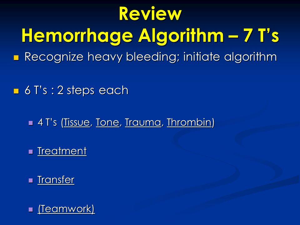 Review Hemorrhage Algorithm – 7 T's Recognize heavy bleeding; initiate algorithm Recognize heavy bleeding; initiate algorithm 6 T's : 2 steps each 6 T