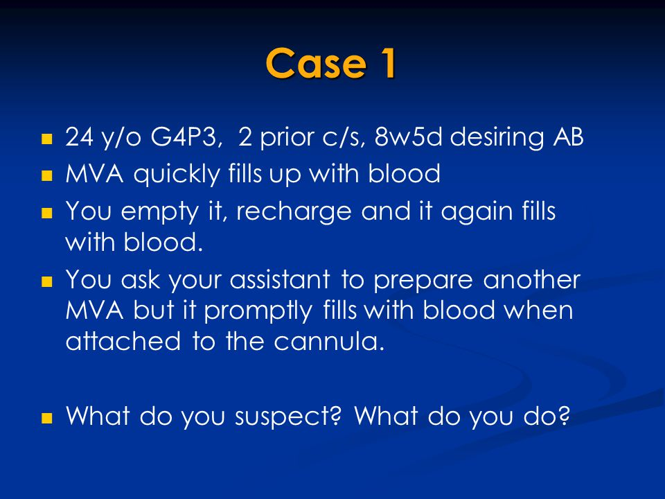 Case 1 24 y/o G4P3, 2 prior c/s, 8w5d desiring AB MVA quickly fills up with blood You empty it, recharge and it again fills with blood. You ask your a