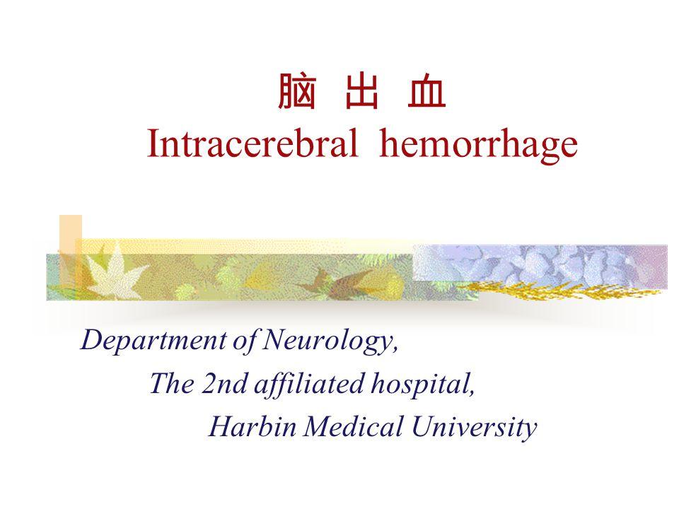 脑 出 血 Intracerebral hemorrhage Department of Neurology, The 2nd affiliated hospital, Harbin Medical University