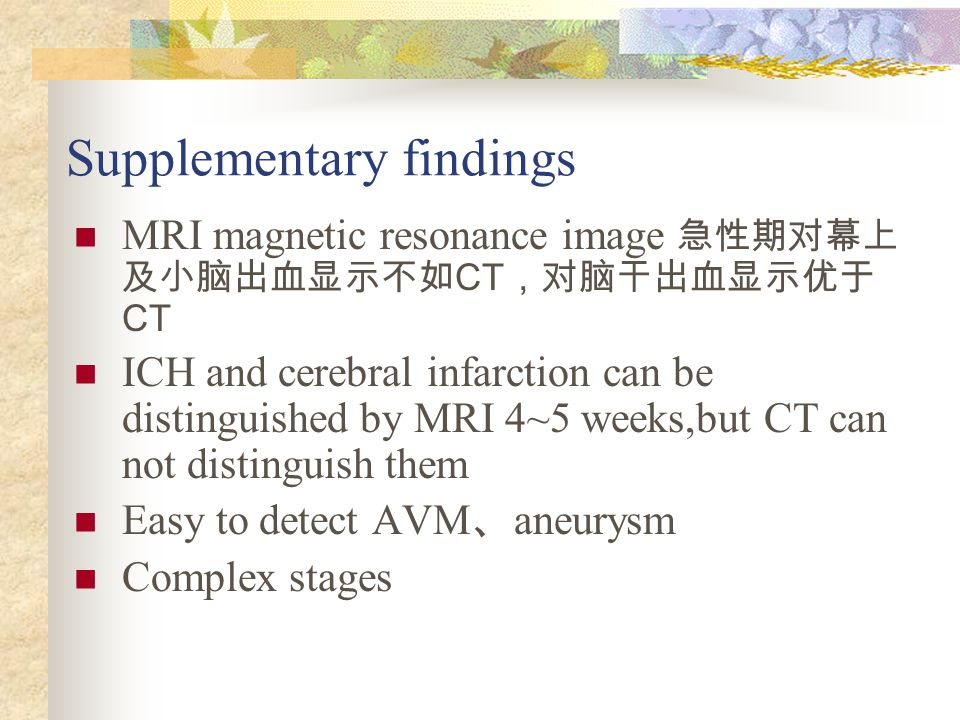 Supplementary findings MRI magnetic resonance image 急性期对幕上 及小脑出血显示不如 CT ,对脑干出血显示优于 CT ICH and cerebral infarction can be distinguished by MRI 4~5 weeks,but CT can not distinguish them Easy to detect AVM 、 aneurysm Complex stages