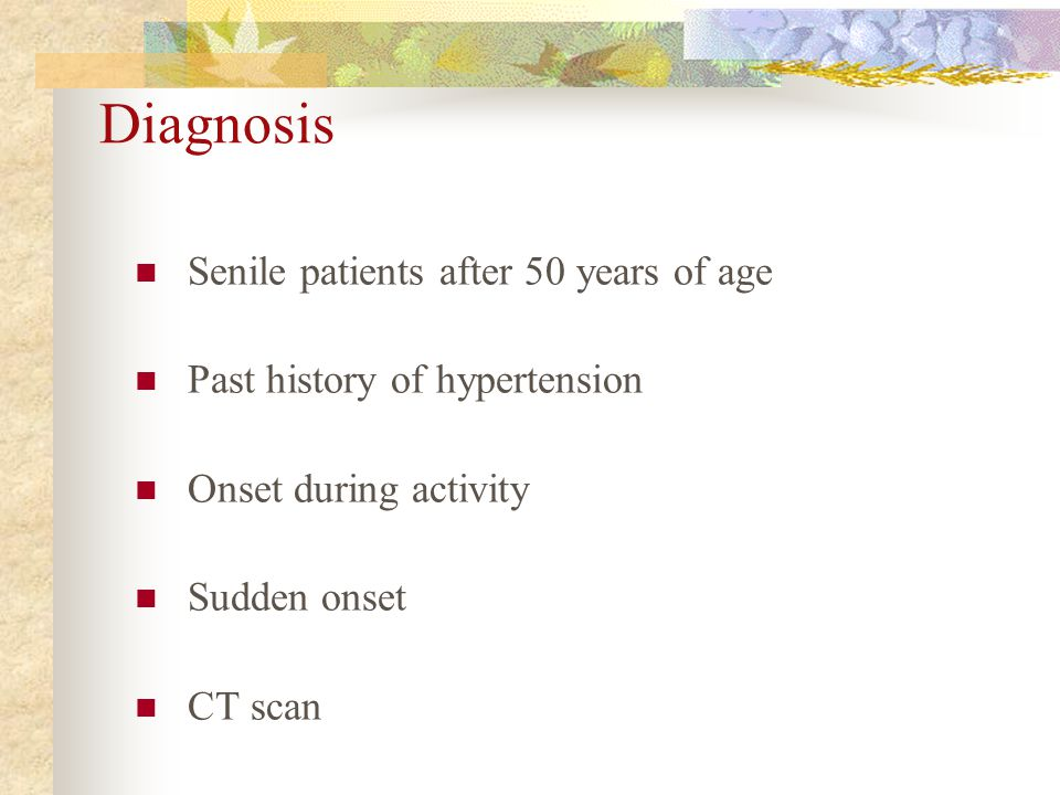 Diagnosis Senile patients after 50 years of age Past history of hypertension Onset during activity Sudden onset CT scan