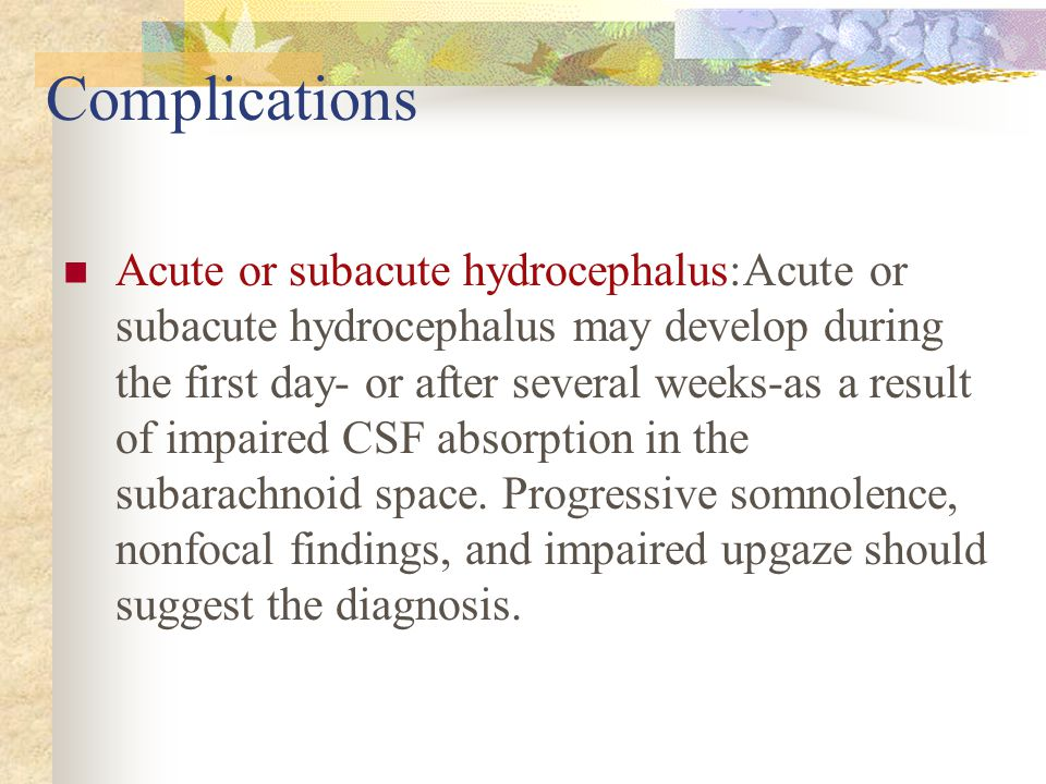 Complications Acute or subacute hydrocephalus:Acute or subacute hydrocephalus may develop during the first day- or after several weeks-as a result of impaired CSF absorption in the subarachnoid space.