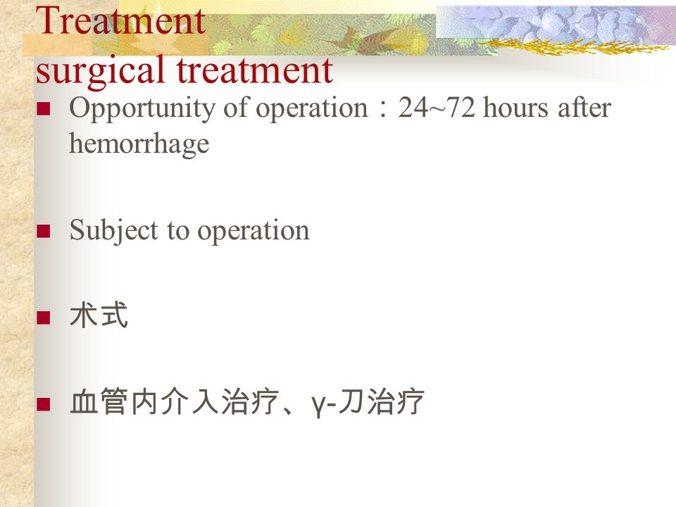 Treatment surgical treatment Opportunity of operation : 24~72 hours after hemorrhage Subject to operation 术式 血管内介入治疗、 γ- 刀治疗