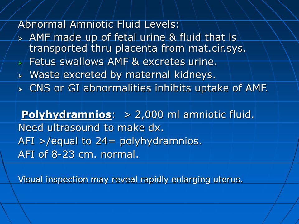 Abnormal Amniotic Fluid Levels:  AMF made up of fetal urine & fluid that is transported thru placenta from mat.cir.sys.  Fetus swallows AMF & excret