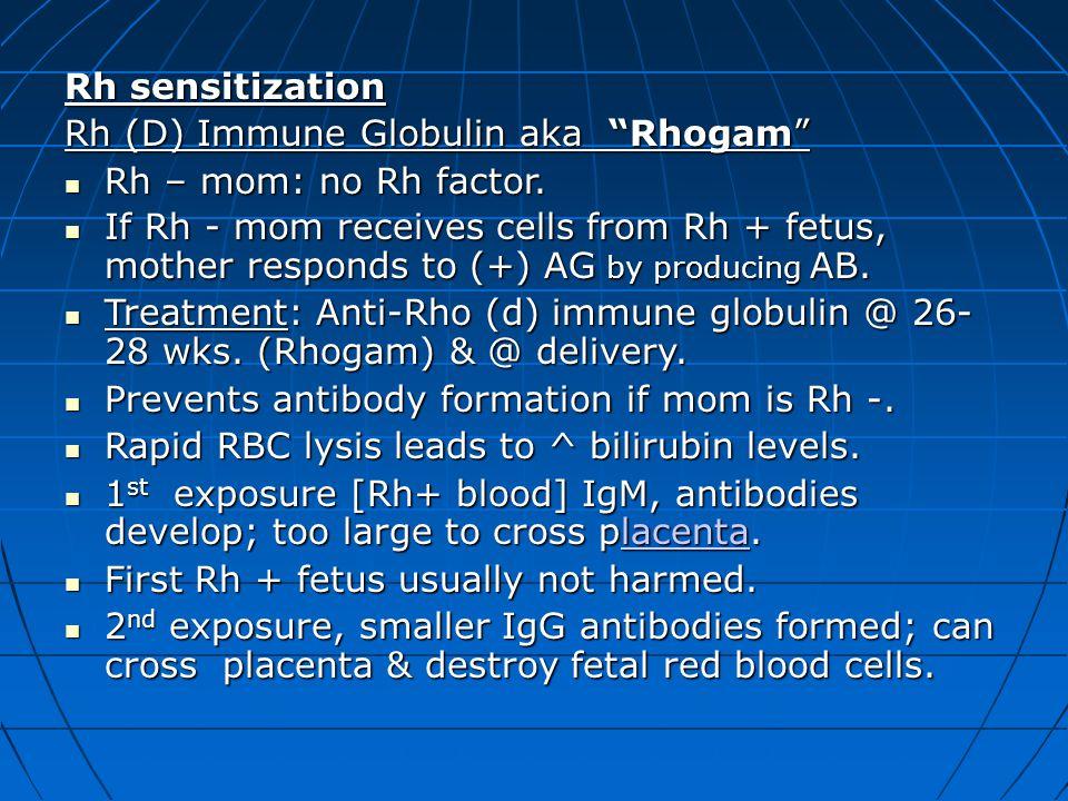"Rh sensitization Rh (D) Immune Globulin aka ""Rhogam"" Rh – mom: no Rh factor. Rh – mom: no Rh factor. If Rh - mom receives cells from Rh + fetus, mothe"