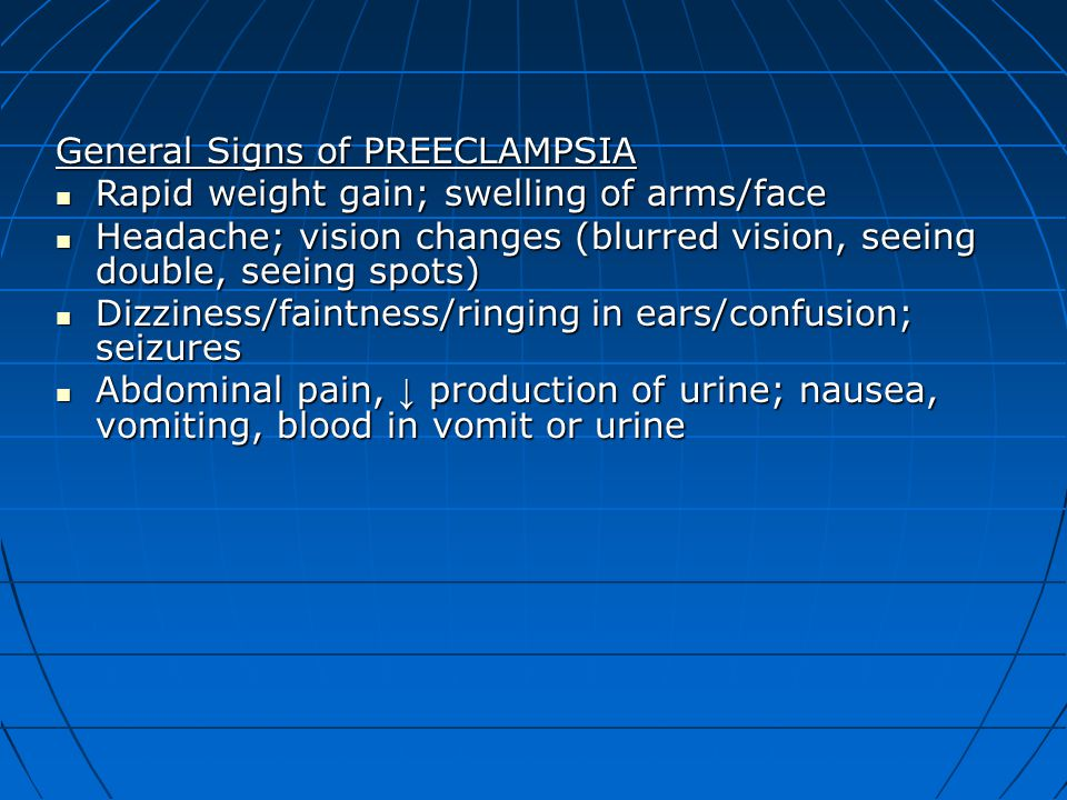 General Signs of PREECLAMPSIA Rapid weight gain; swelling of arms/face Rapid weight gain; swelling of arms/face Headache; vision changes (blurred visi