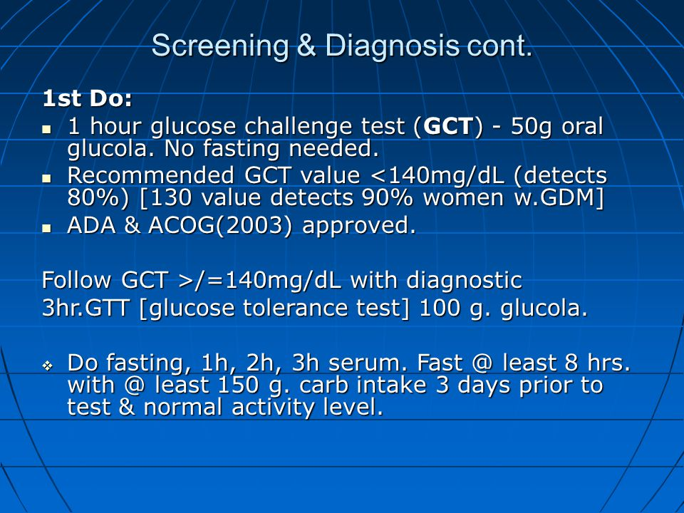 Screening & Diagnosis cont. 1st Do: 1 hour glucose challenge test (GCT) - 50g oral glucola. No fasting needed. 1 hour glucose challenge test (GCT) - 5