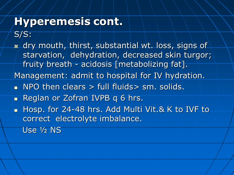 Hyperemesis cont. S/S:  dry mouth, thirst, substantial wt. loss, signs of starvation, dehydration, decreased skin turgor; fruity breath - acidosis [m