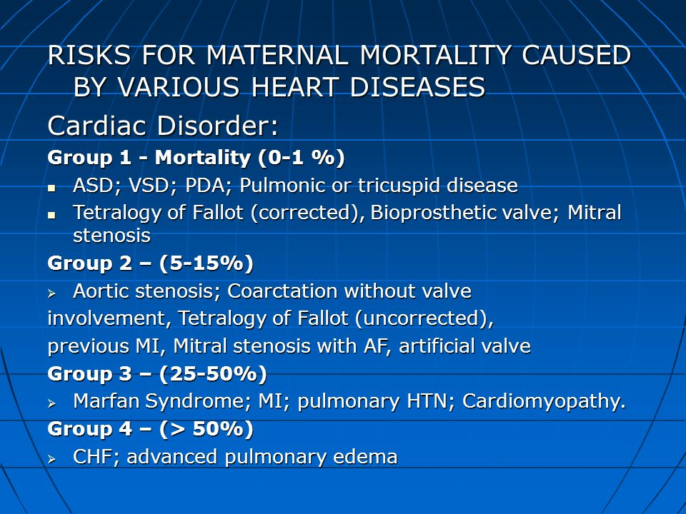 RISKS FOR MATERNAL MORTALITY CAUSED BY VARIOUS HEART DISEASES Cardiac Disorder: Group 1 - Mortality (0-1 %) ASD; VSD; PDA; Pulmonic or tricuspid disea