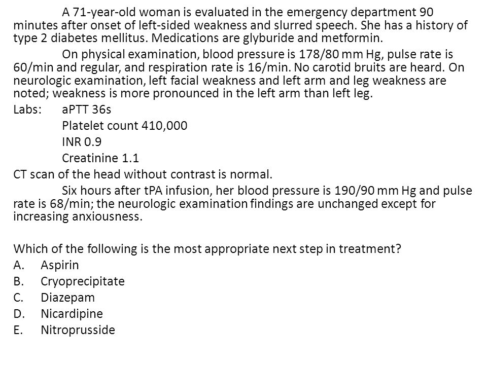 A 71-year-old woman is evaluated in the emergency department 90 minutes after onset of left-sided weakness and slurred speech. She has a history of ty