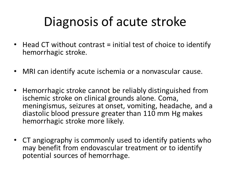 Diagnosis of acute stroke Head CT without contrast = initial test of choice to identify hemorrhagic stroke. MRI can identify acute ischemia or a nonva