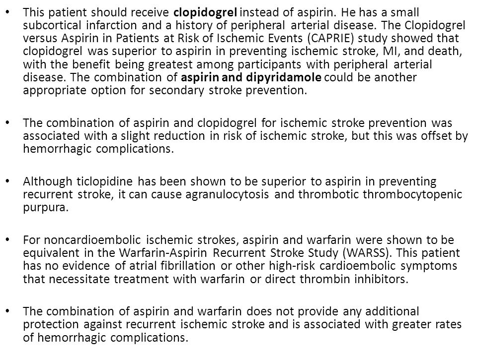 This patient should receive clopidogrel instead of aspirin. He has a small subcortical infarction and a history of peripheral arterial disease. The Cl