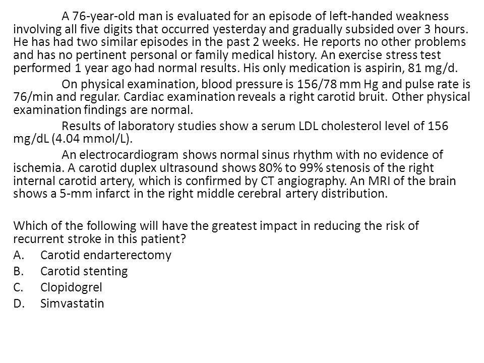 A 76-year-old man is evaluated for an episode of left-handed weakness involving all five digits that occurred yesterday and gradually subsided over 3