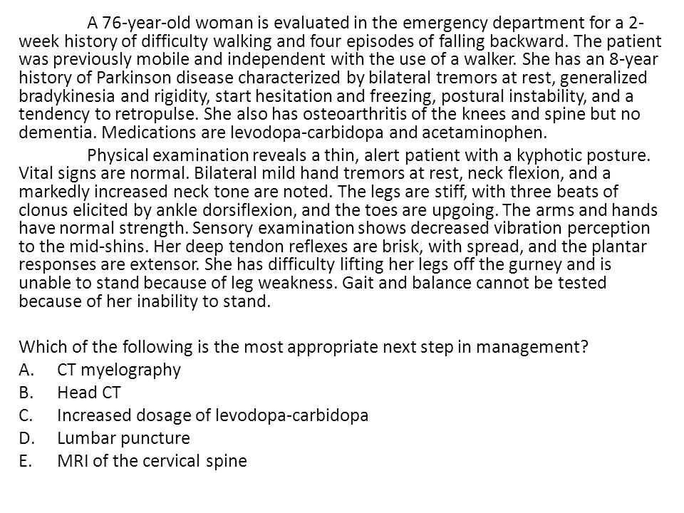 A 76-year-old woman is evaluated in the emergency department for a 2- week history of difficulty walking and four episodes of falling backward. The pa