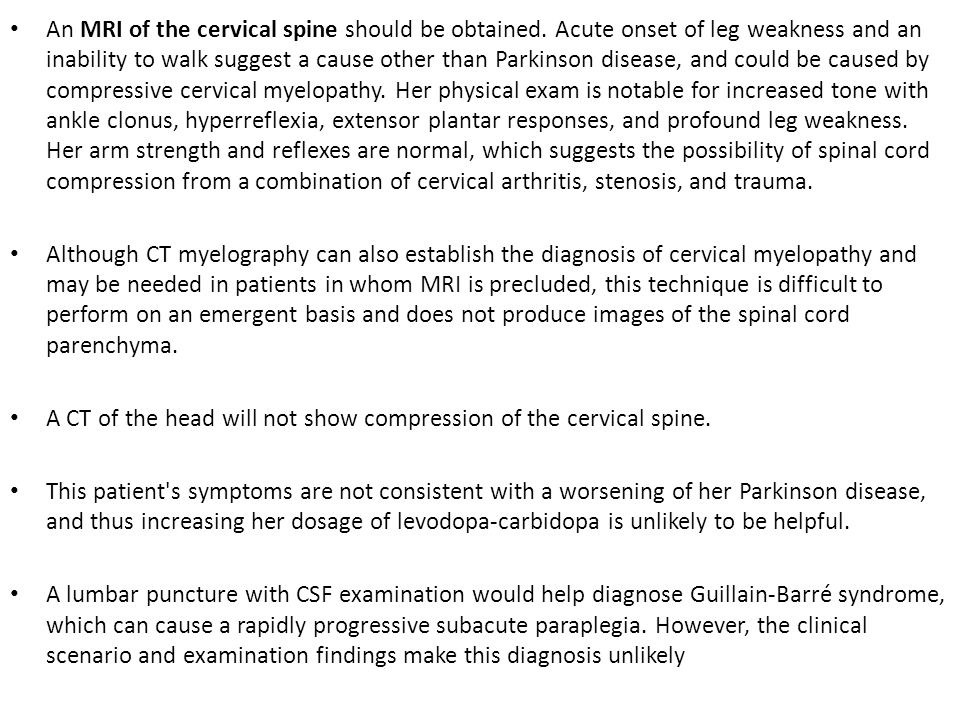 An MRI of the cervical spine should be obtained. Acute onset of leg weakness and an inability to walk suggest a cause other than Parkinson disease, an