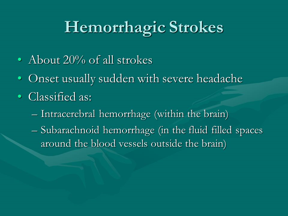 Hemorrhagic Strokes About 20% of all strokesAbout 20% of all strokes Onset usually sudden with severe headacheOnset usually sudden with severe headache Classified as:Classified as: –Intracerebral hemorrhage (within the brain) –Subarachnoid hemorrhage (in the fluid filled spaces around the blood vessels outside the brain)