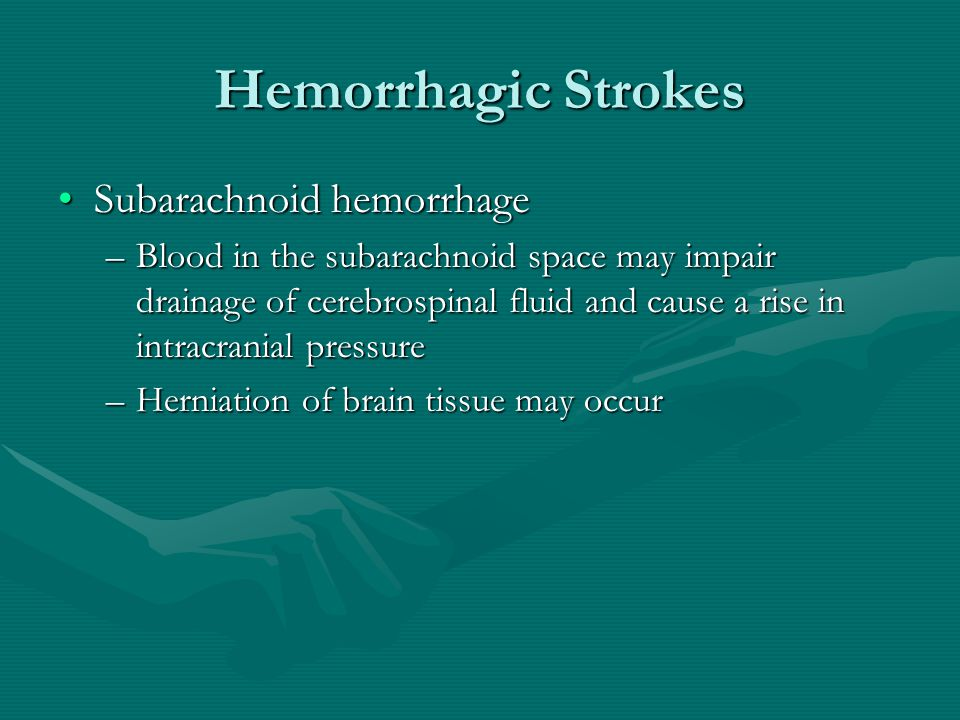 Hemorrhagic Strokes Subarachnoid hemorrhageSubarachnoid hemorrhage –Blood in the subarachnoid space may impair drainage of cerebrospinal fluid and cause a rise in intracranial pressure –Herniation of brain tissue may occur