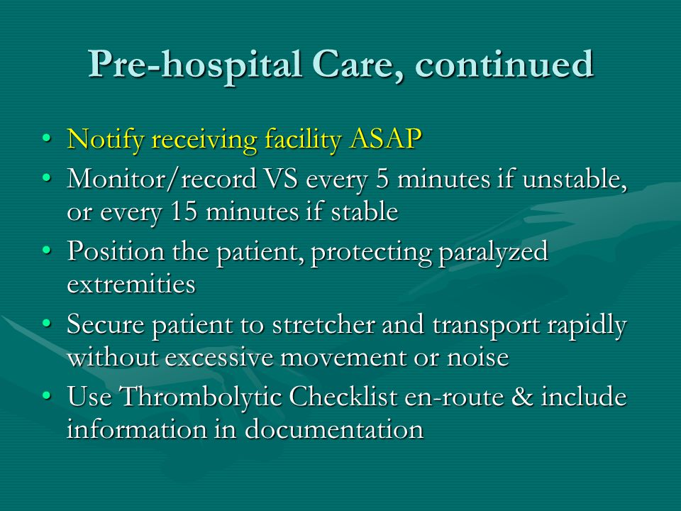 Pre-hospital Care, continued Notify receiving facility ASAPNotify receiving facility ASAP Monitor/record VS every 5 minutes if unstable, or every 15 minutes if stableMonitor/record VS every 5 minutes if unstable, or every 15 minutes if stable Position the patient, protecting paralyzed extremitiesPosition the patient, protecting paralyzed extremities Secure patient to stretcher and transport rapidly without excessive movement or noiseSecure patient to stretcher and transport rapidly without excessive movement or noise Use Thrombolytic Checklist en-route & include information in documentationUse Thrombolytic Checklist en-route & include information in documentation