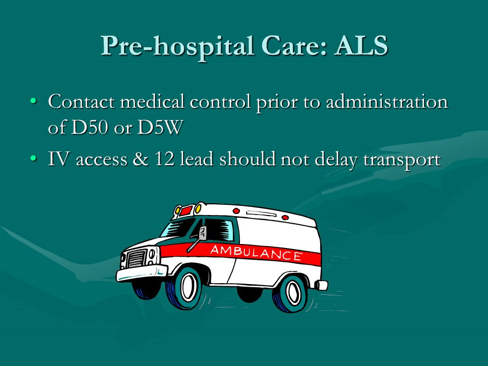 Pre-hospital Care: ALS Contact medical control prior to administration of D50 or D5WContact medical control prior to administration of D50 or D5W IV access & 12 lead should not delay transportIV access & 12 lead should not delay transport