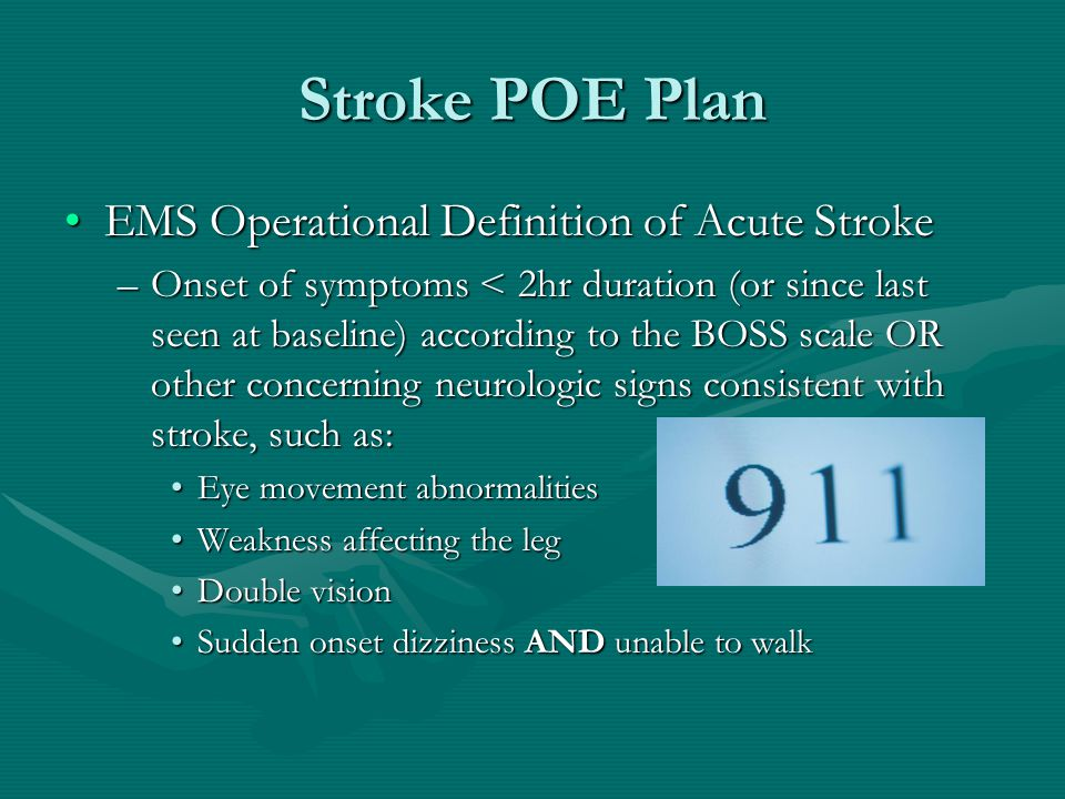 Stroke POE Plan EMS Operational Definition of Acute StrokeEMS Operational Definition of Acute Stroke –Onset of symptoms < 2hr duration (or since last seen at baseline) according to the BOSS scale OR other concerning neurologic signs consistent with stroke, such as: Eye movement abnormalitiesEye movement abnormalities Weakness affecting the legWeakness affecting the leg Double visionDouble vision Sudden onset dizziness AND unable to walkSudden onset dizziness AND unable to walk