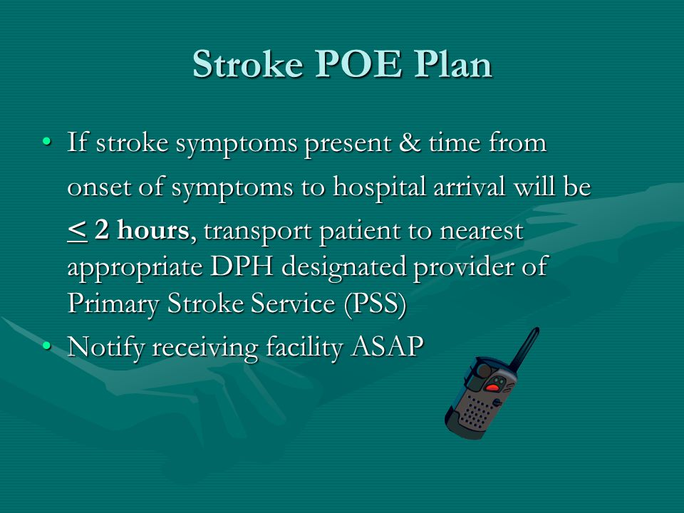 Stroke POE Plan If stroke symptoms present & time fromIf stroke symptoms present & time from onset of symptoms to hospital arrival will be < 2 hours, transport patient to nearest appropriate DPH designated provider of Primary Stroke Service (PSS) Notify receiving facility ASAPNotify receiving facility ASAP