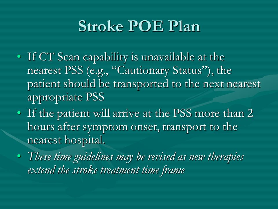 Stroke POE Plan If CT Scan capability is unavailable at the nearest PSS (e.g., Cautionary Status ), the patient should be transported to the next nearest appropriate PSSIf CT Scan capability is unavailable at the nearest PSS (e.g., Cautionary Status ), the patient should be transported to the next nearest appropriate PSS If the patient will arrive at the PSS more than 2 hours after symptom onset, transport to the nearest hospital.If the patient will arrive at the PSS more than 2 hours after symptom onset, transport to the nearest hospital.