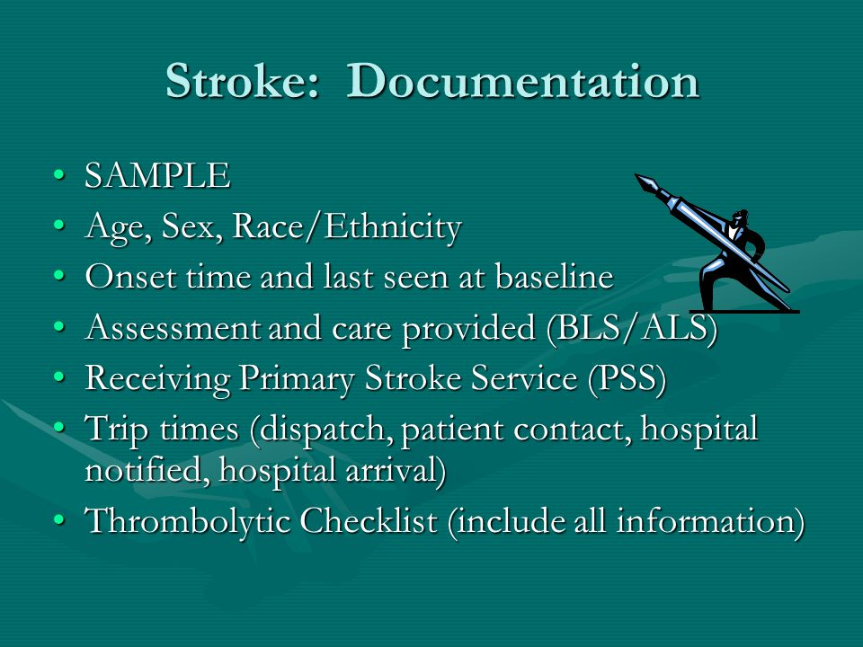 Stroke: Documentation SAMPLESAMPLE Age, Sex, Race/EthnicityAge, Sex, Race/Ethnicity Onset time and last seen at baselineOnset time and last seen at baseline Assessment and care provided (BLS/ALS)Assessment and care provided (BLS/ALS) Receiving Primary Stroke Service (PSS)Receiving Primary Stroke Service (PSS) Trip times (dispatch, patient contact, hospital notified, hospital arrival)Trip times (dispatch, patient contact, hospital notified, hospital arrival) Thrombolytic Checklist (include all information)Thrombolytic Checklist (include all information)
