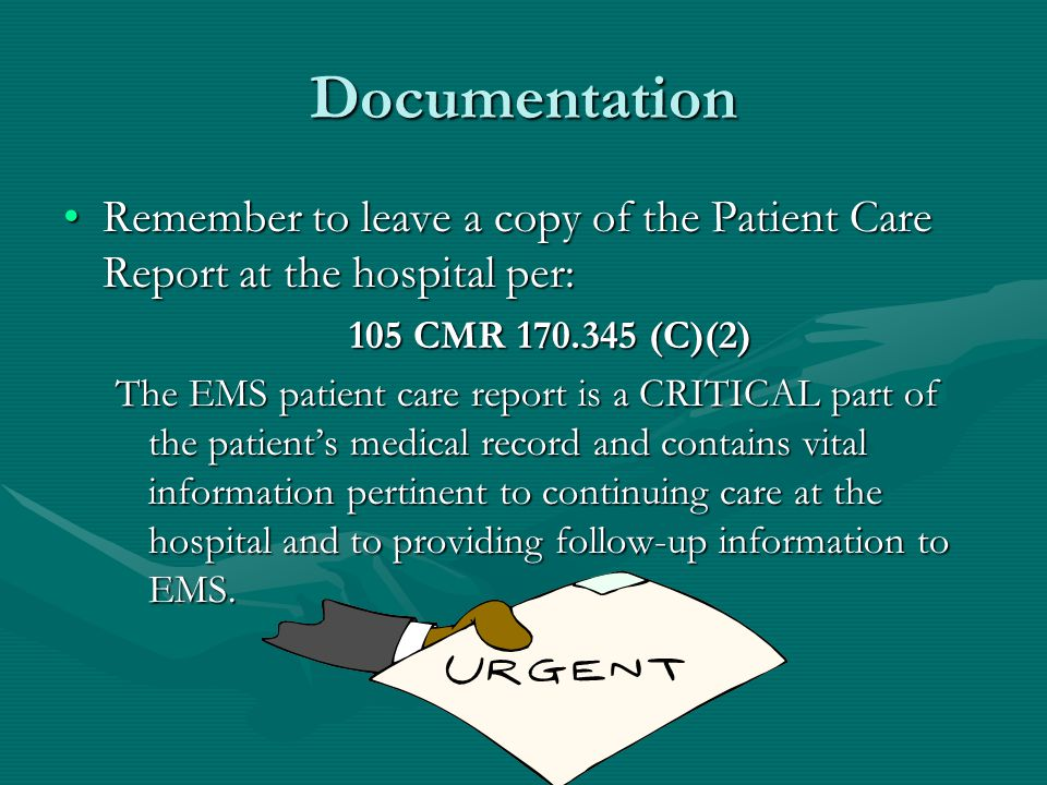 Documentation Remember to leave a copy of the Patient Care Report at the hospital per:Remember to leave a copy of the Patient Care Report at the hospital per: 105 CMR 170.345 (C)(2) The EMS patient care report is a CRITICAL part of the patient's medical record and contains vital information pertinent to continuing care at the hospital and to providing follow-up information to EMS.