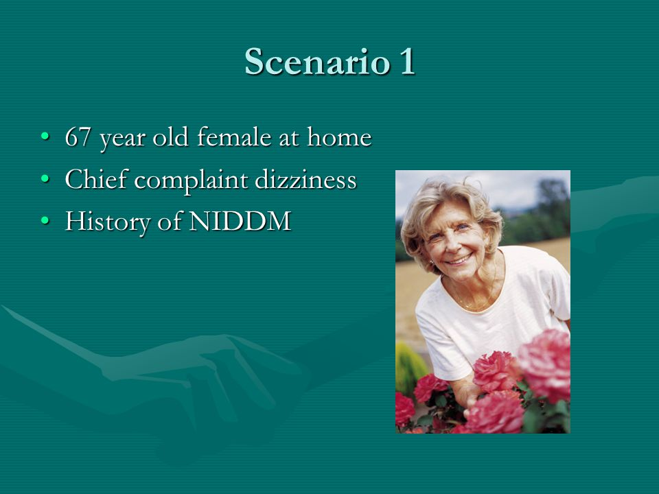 Scenario 1 67 year old female at home67 year old female at home Chief complaint dizzinessChief complaint dizziness History of NIDDMHistory of NIDDM