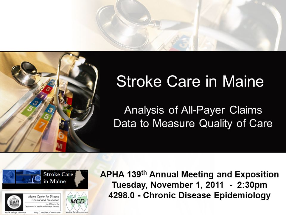 Stroke Care in Maine Analysis of All-Payer Claims Data to Measure Quality of Care APHA 139 th Annual Meeting and Exposition Tuesday, November 1, 2011 - 2:30pm 4298.0 - Chronic Disease Epidemiology