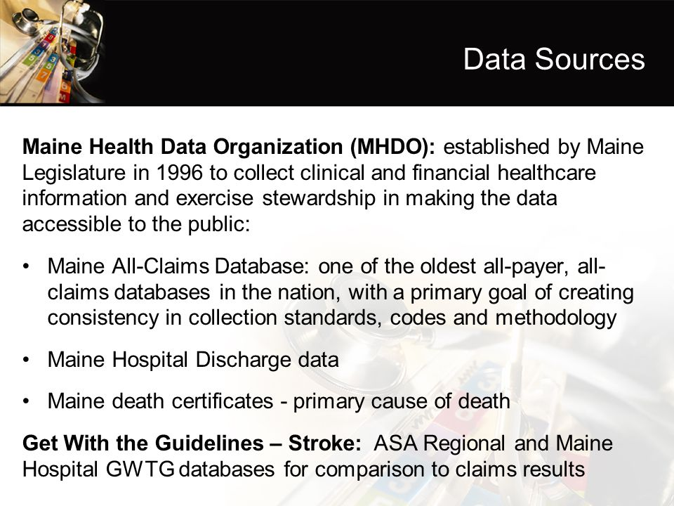 Data Sources Maine Health Data Organization (MHDO): established by Maine Legislature in 1996 to collect clinical and financial healthcare information and exercise stewardship in making the data accessible to the public: Maine All-Claims Database: one of the oldest all-payer, all- claims databases in the nation, with a primary goal of creating consistency in collection standards, codes and methodology Maine Hospital Discharge data Maine death certificates - primary cause of death Get With the Guidelines – Stroke: ASA Regional and Maine Hospital GWTG databases for comparison to claims results