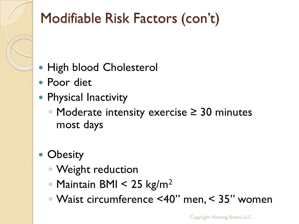 Modifiable Risk Factors (con't) High blood Cholesterol Poor diet Physical Inactivity ◦ Moderate intensity exercise ≥ 30 minutes most days Obesity ◦ Weight reduction ◦ Maintain BMI < 25 kg/m 2 ◦ Waist circumference <40 men, < 35 women Copyright Nursing Brains, LLC