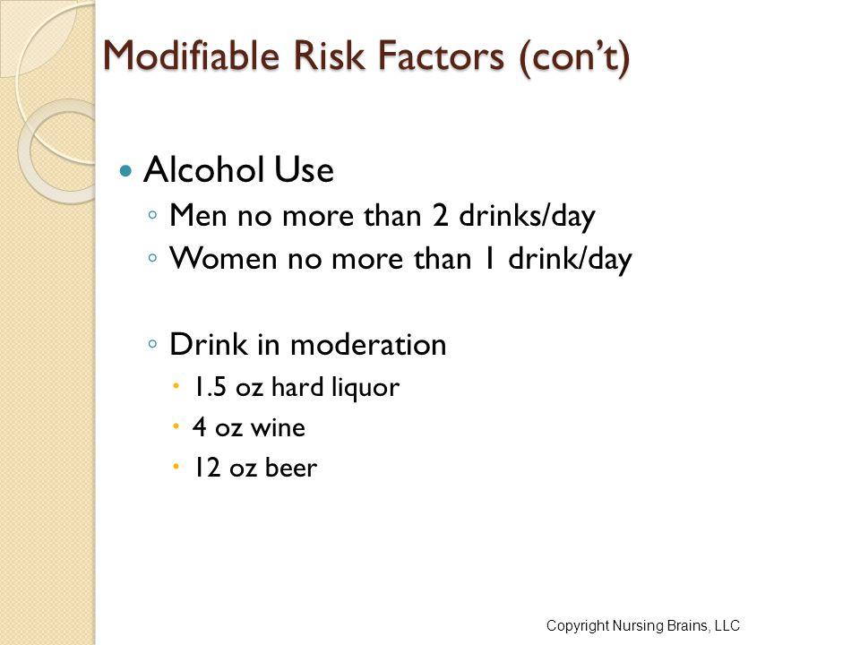 Modifiable Risk Factors (con't) Alcohol Use ◦ Men no more than 2 drinks/day ◦ Women no more than 1 drink/day ◦ Drink in moderation  1.5 oz hard liquor  4 oz wine  12 oz beer Copyright Nursing Brains, LLC