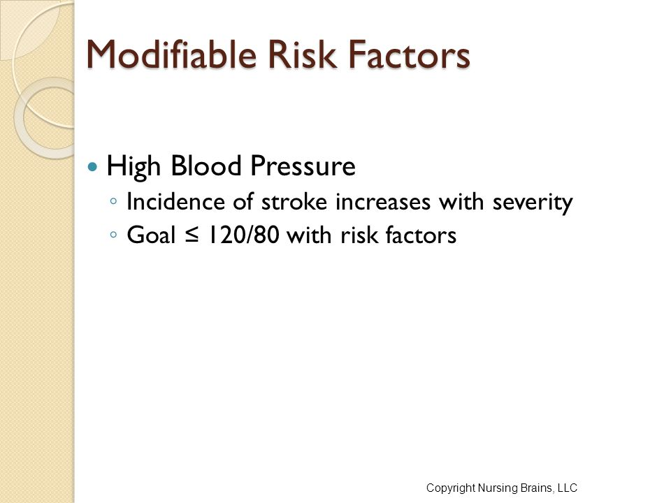 Modifiable Risk Factors High Blood Pressure ◦ Incidence of stroke increases with severity ◦ Goal ≤ 120/80 with risk factors Copyright Nursing Brains,