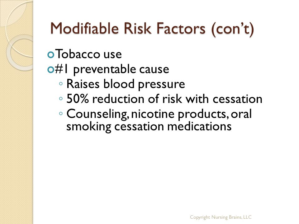Modifiable Risk Factors (con't) Tobacco use #1 preventable cause ◦ Raises blood pressure ◦ 50% reduction of risk with cessation ◦ Counseling, nicotine products, oral smoking cessation medications Copyright Nursing Brains, LLC