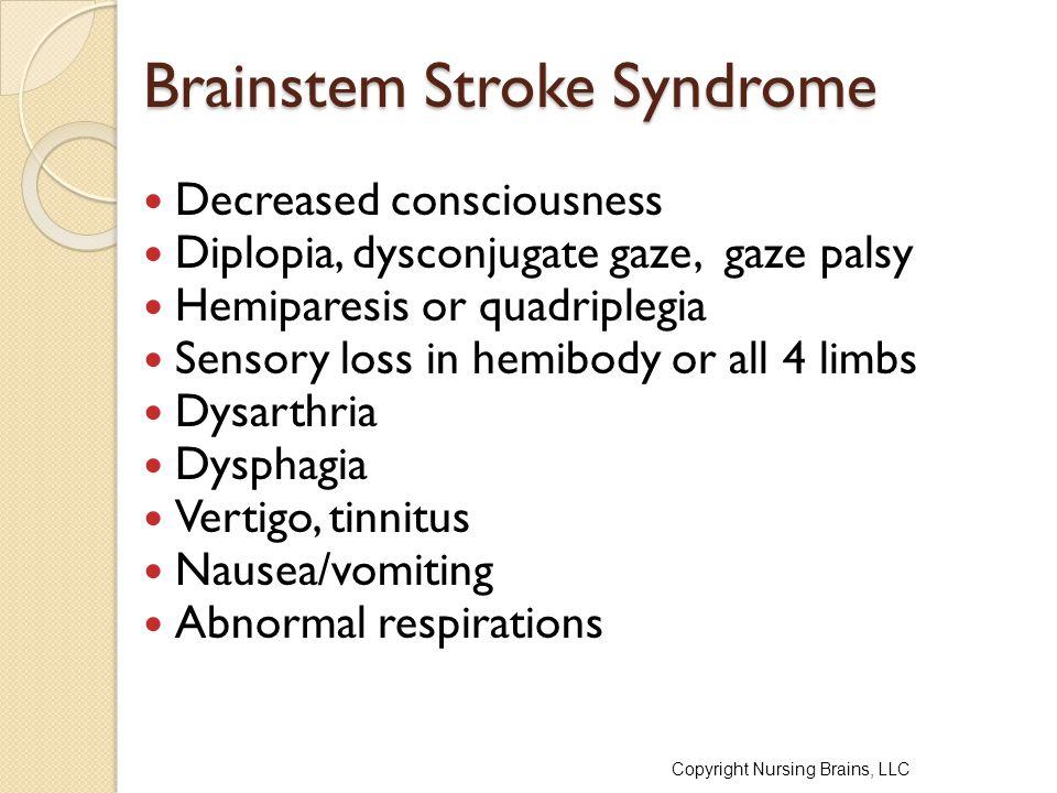 Brainstem Stroke Syndrome Decreased consciousness Diplopia, dysconjugate gaze, gaze palsy Hemiparesis or quadriplegia Sensory loss in hemibody or all 4 limbs Dysarthria Dysphagia Vertigo, tinnitus Nausea/vomiting Abnormal respirations Copyright Nursing Brains, LLC