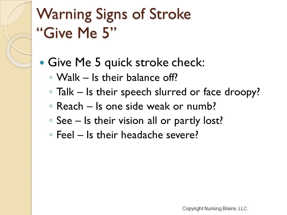 """Warning Signs of Stroke """"Give Me 5"""" Give Me 5 quick stroke check: ◦ Walk – Is their balance off? ◦ Talk – Is their speech slurred or face droopy? ◦ Re"""